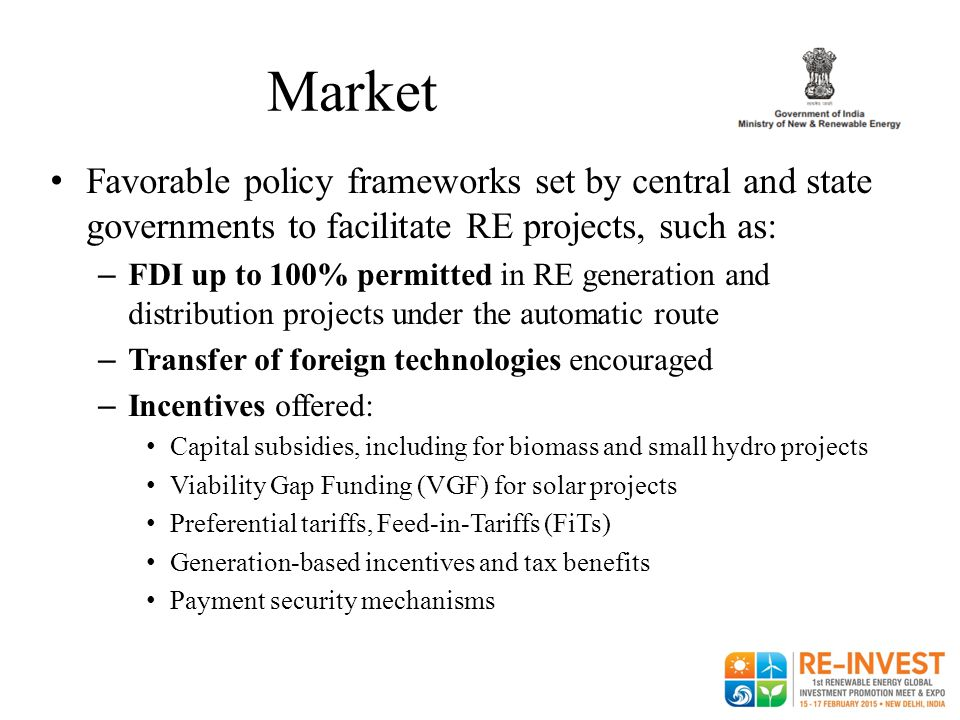 Market Favorable policy frameworks set by central and state governments to facilitate RE projects, such as: