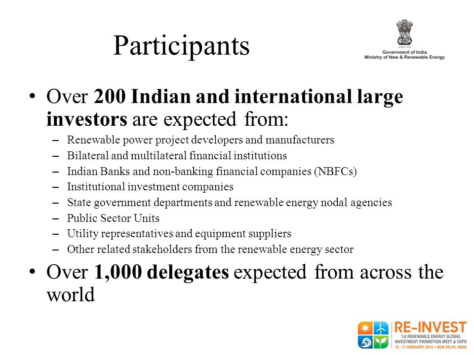 Participants Over 200 Indian and international large investors are expected from: Renewable power project developers and manufacturers.