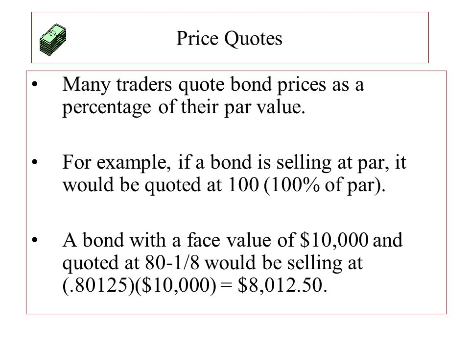 Price Quotes Many traders quote bond prices as a percentage of their par value.