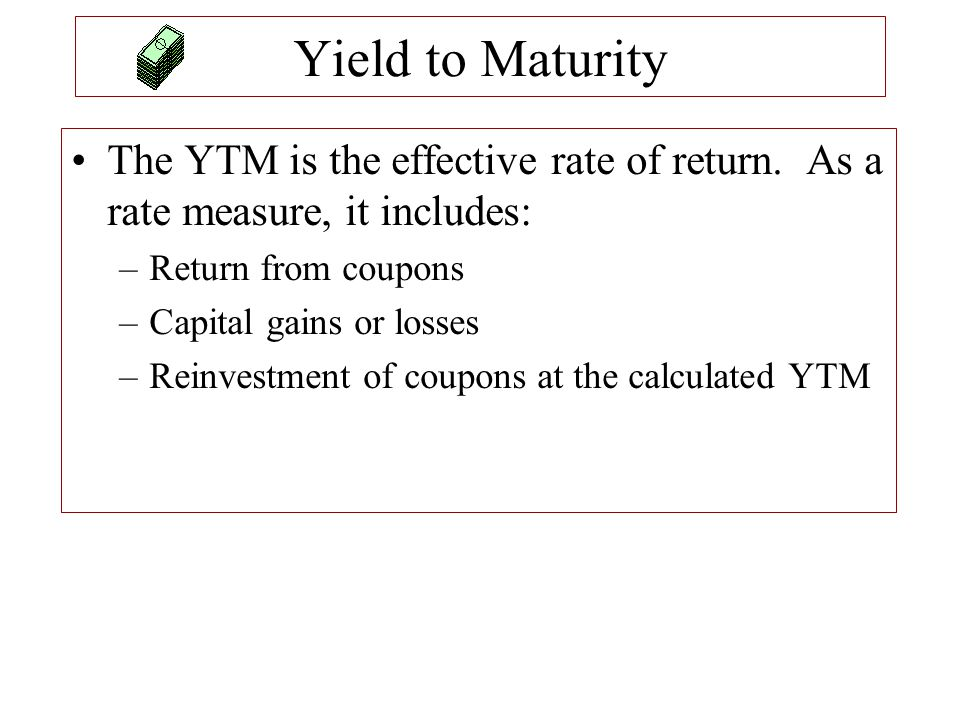 Yield to Maturity The YTM is the effective rate of return. As a rate measure, it includes: Return from coupons.