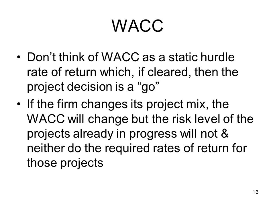 WACC Don't think of WACC as a static hurdle rate of return which, if cleared, then the project decision is a go