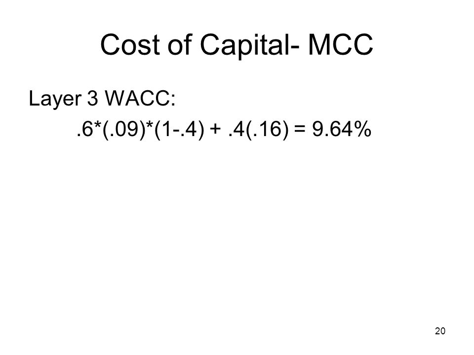 Cost of Capital- MCC Layer 3 WACC: .6*(.09)*(1-.4) + .4(.16) = 9.64%