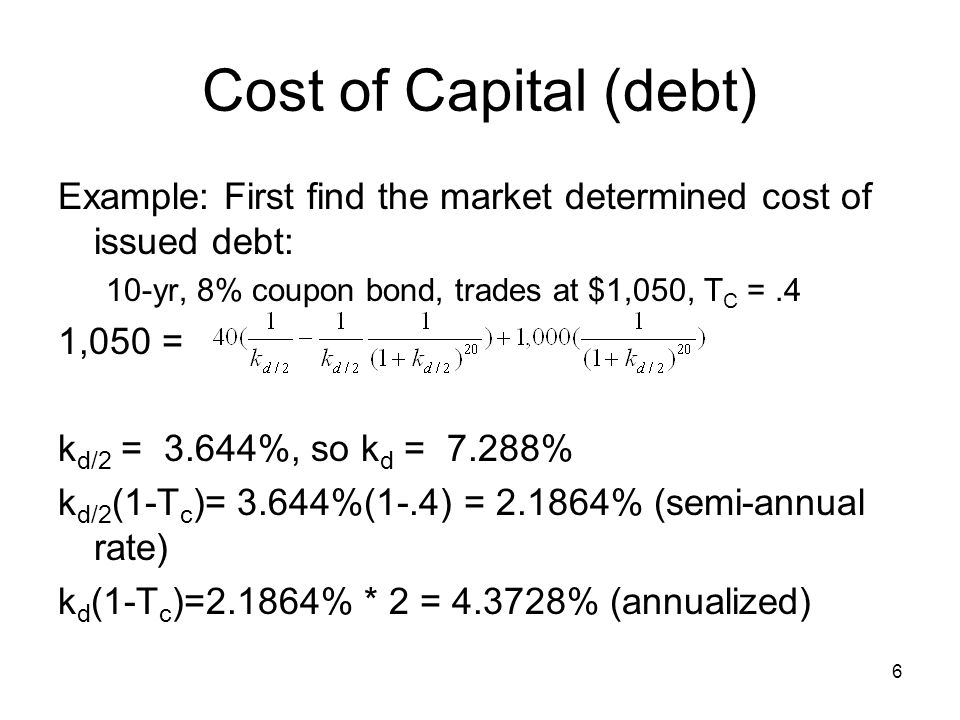 Cost of Capital (debt) Example: First find the market determined cost of issued debt: 10-yr, 8% coupon bond, trades at $1,050, TC = .4.