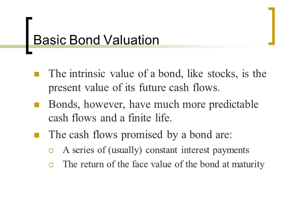 Basic Bond Valuation The intrinsic value of a bond, like stocks, is the present value of its future cash flows.