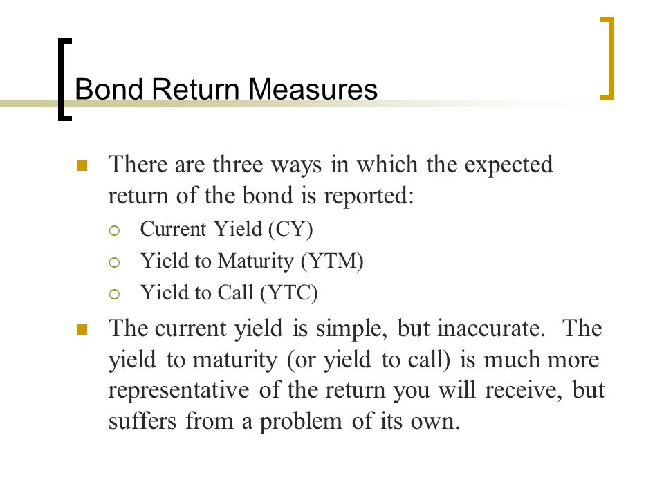 Bond Return Measures There are three ways in which the expected return of the bond is reported: Current Yield (CY)