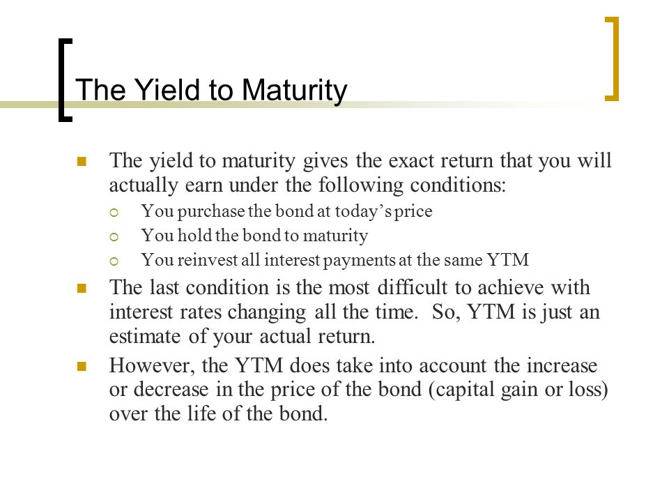 The Yield to Maturity The yield to maturity gives the exact return that you will actually earn under the following conditions: