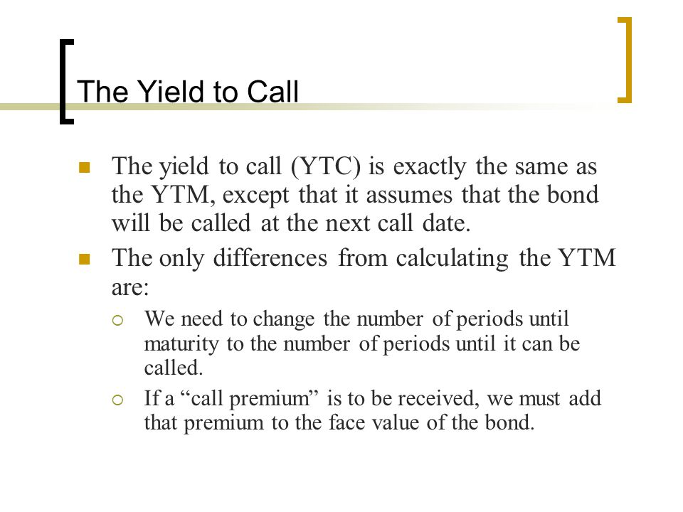 The Yield to Call The yield to call (YTC) is exactly the same as the YTM, except that it assumes that the bond will be called at the next call date.