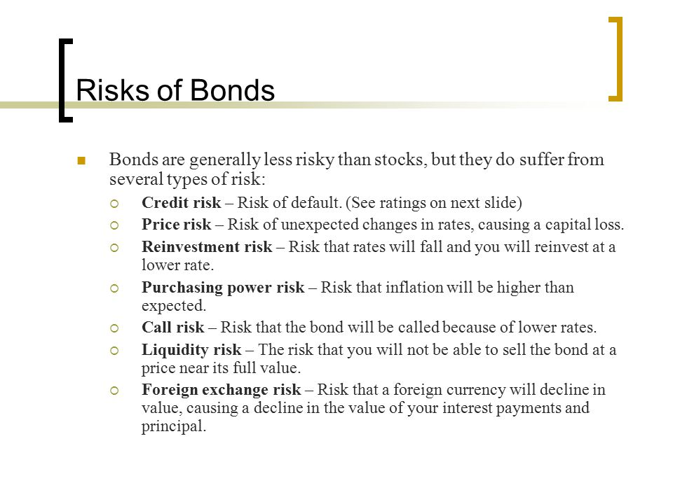 Risks of Bonds Bonds are generally less risky than stocks, but they do suffer from several types of risk: