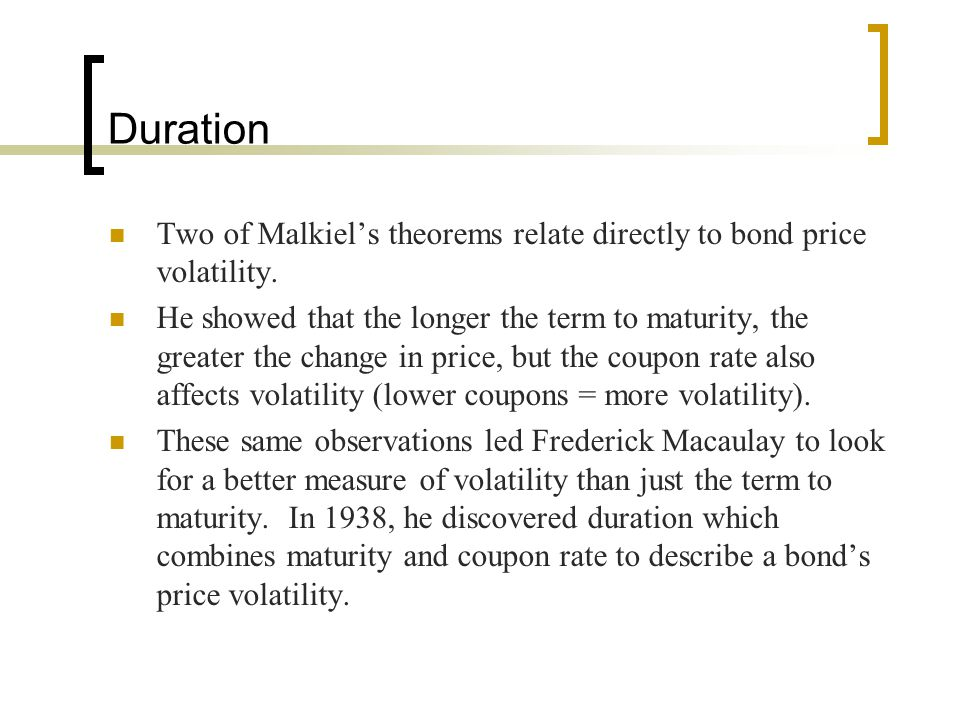 Duration Two of Malkiel's theorems relate directly to bond price volatility.