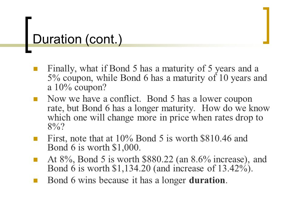 Duration (cont.) Finally, what if Bond 5 has a maturity of 5 years and a 5% coupon, while Bond 6 has a maturity of 10 years and a 10% coupon