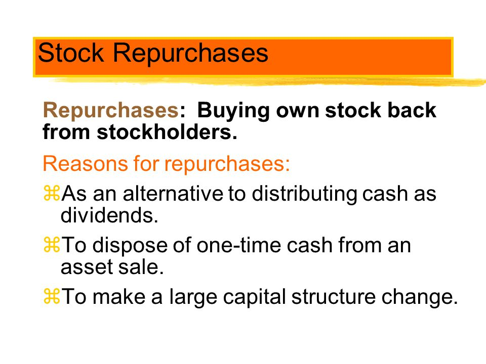 Stock Repurchases Reasons for repurchases: As an alternative to distributing cash as dividends. To dispose of one-time cash from an asset sale.