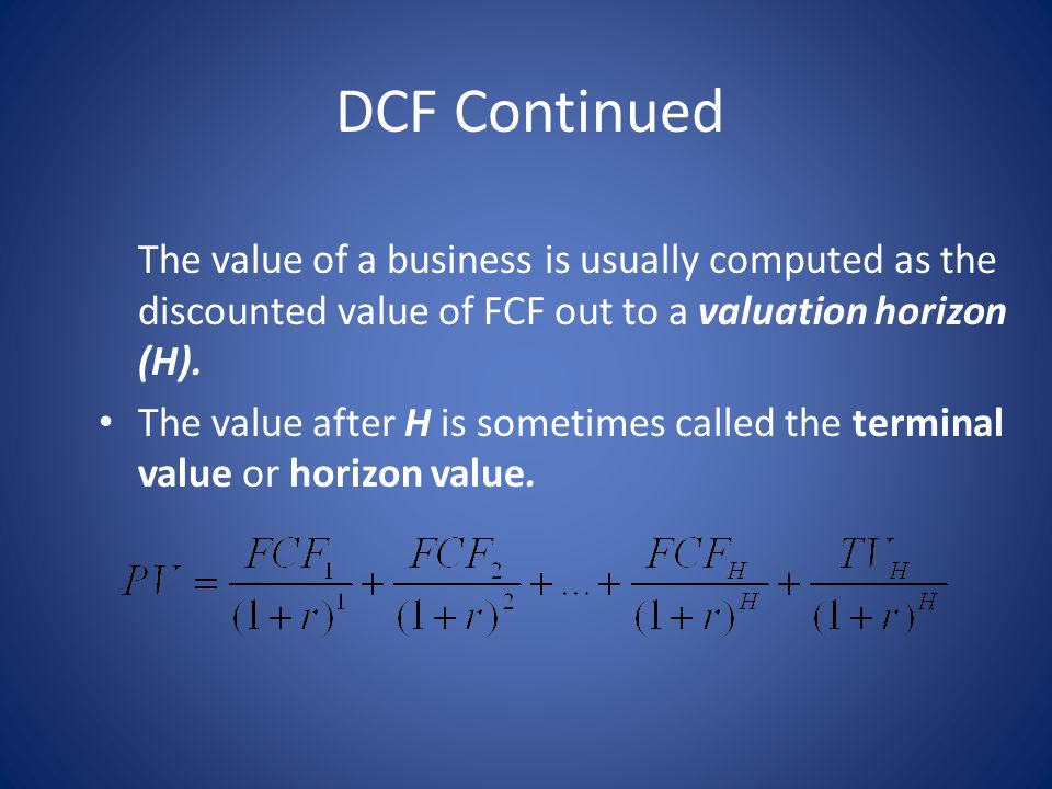 DCF Continued The value of a business is usually computed as the discounted value of FCF out to a valuation horizon (H).