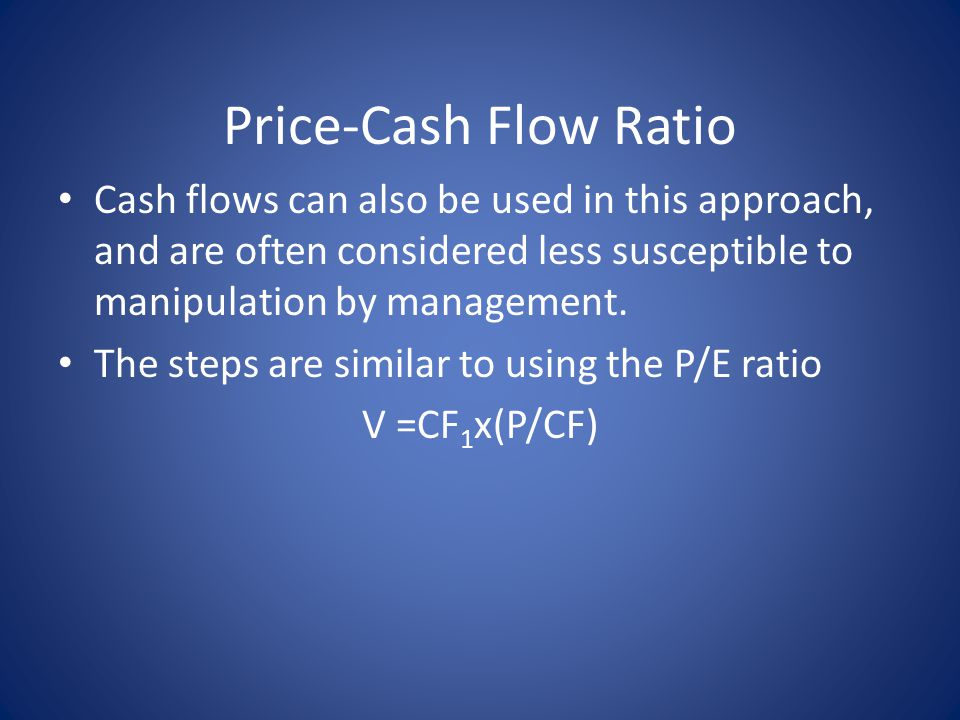 Price-Cash Flow Ratio Cash flows can also be used in this approach, and are often considered less susceptible to manipulation by management.