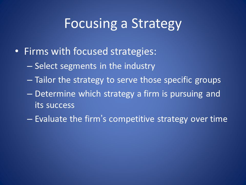 Focusing a Strategy Firms with focused strategies: