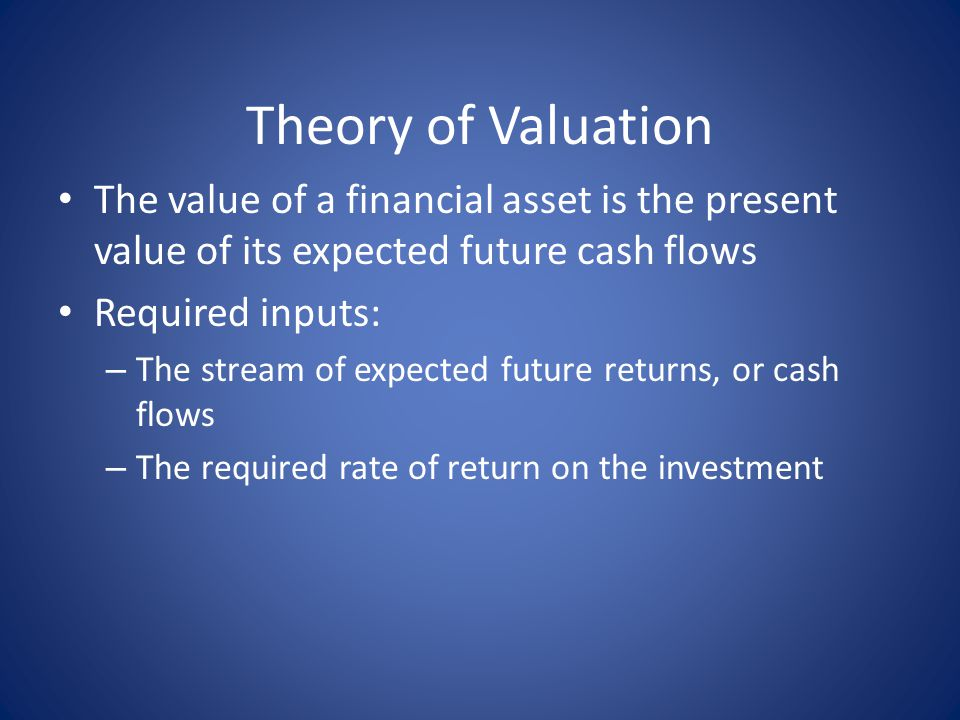Theory of Valuation The value of a financial asset is the present value of its expected future cash flows.