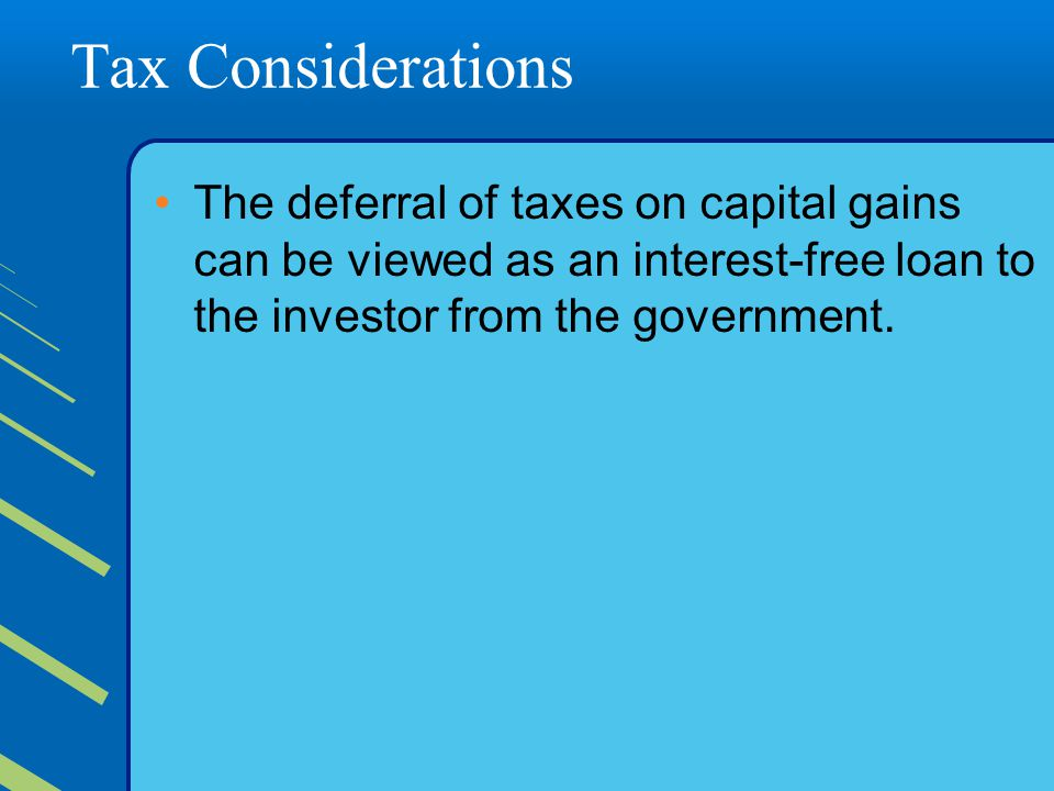 Tax Considerations The deferral of taxes on capital gains can be viewed as an interest-free loan to the investor from the government.