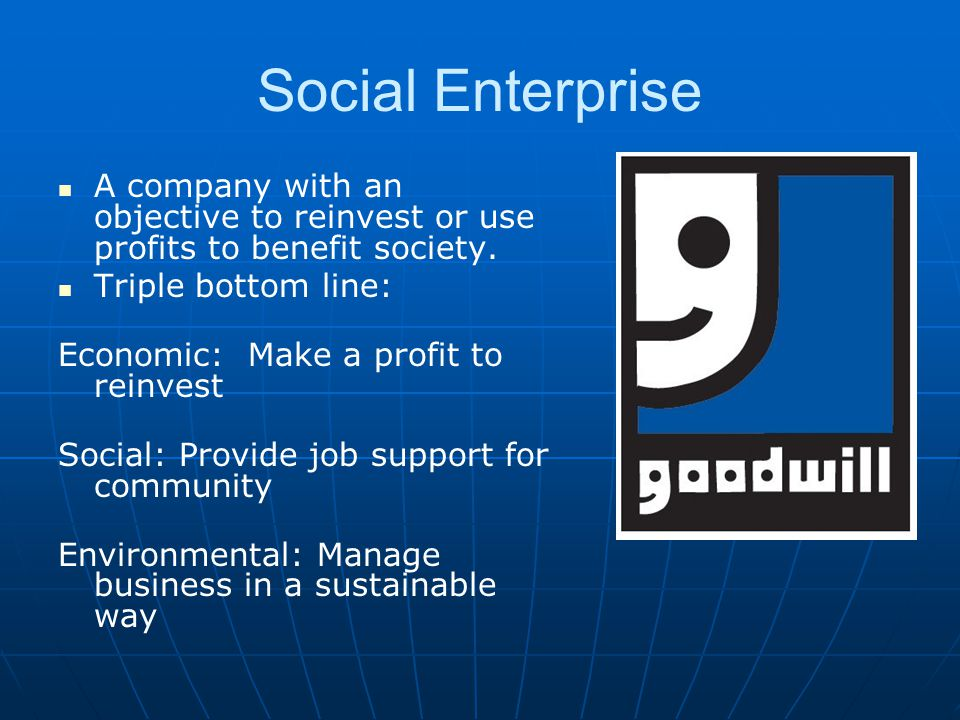 Social Enterprise A company with an objective to reinvest or use profits to benefit society. Triple bottom line: