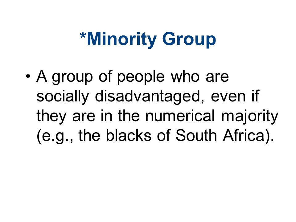 *Minority Group A group of people who are socially disadvantaged, even if they are in the numerical majority (e.g., the blacks of South Africa).