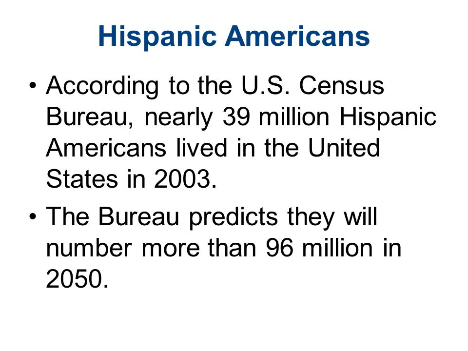 Hispanic Americans According to the U.S. Census Bureau, nearly 39 million Hispanic Americans lived in the United States in 2003.