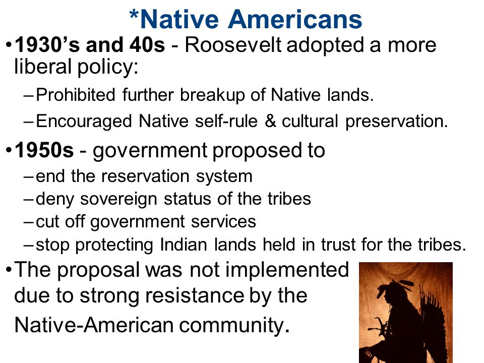 *Native Americans 1930's and 40s - Roosevelt adopted a more liberal policy: Prohibited further breakup of Native lands.