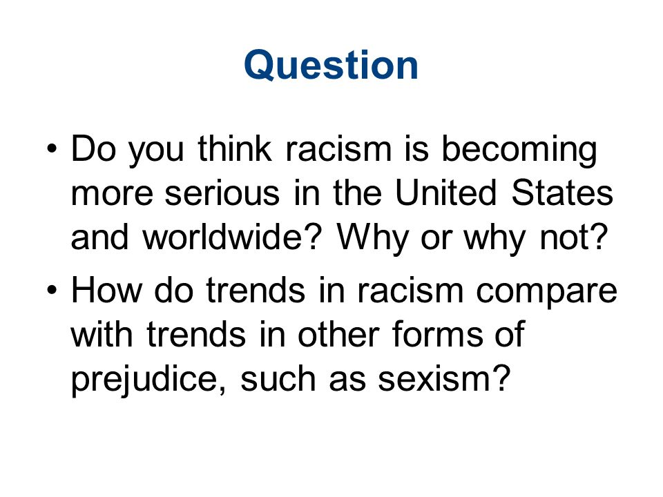 Question Do you think racism is becoming more serious in the United States and worldwide Why or why not