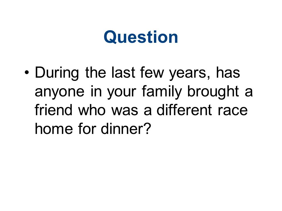 Question During the last few years, has anyone in your family brought a friend who was a different race home for dinner