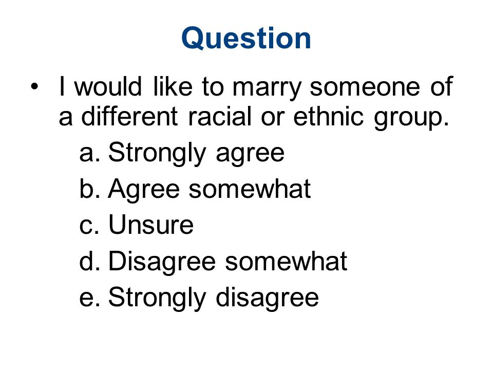 Question I would like to marry someone of a different racial or ethnic group. Strongly agree. Agree somewhat.