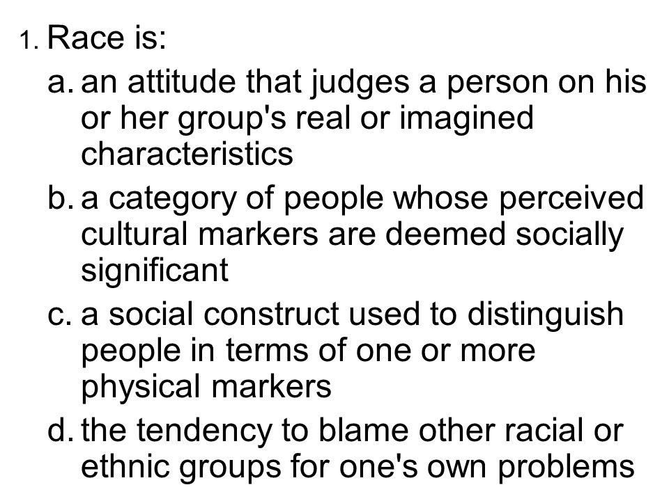 1. Race is: an attitude that judges a person on his or her group s real or imagined characteristics.