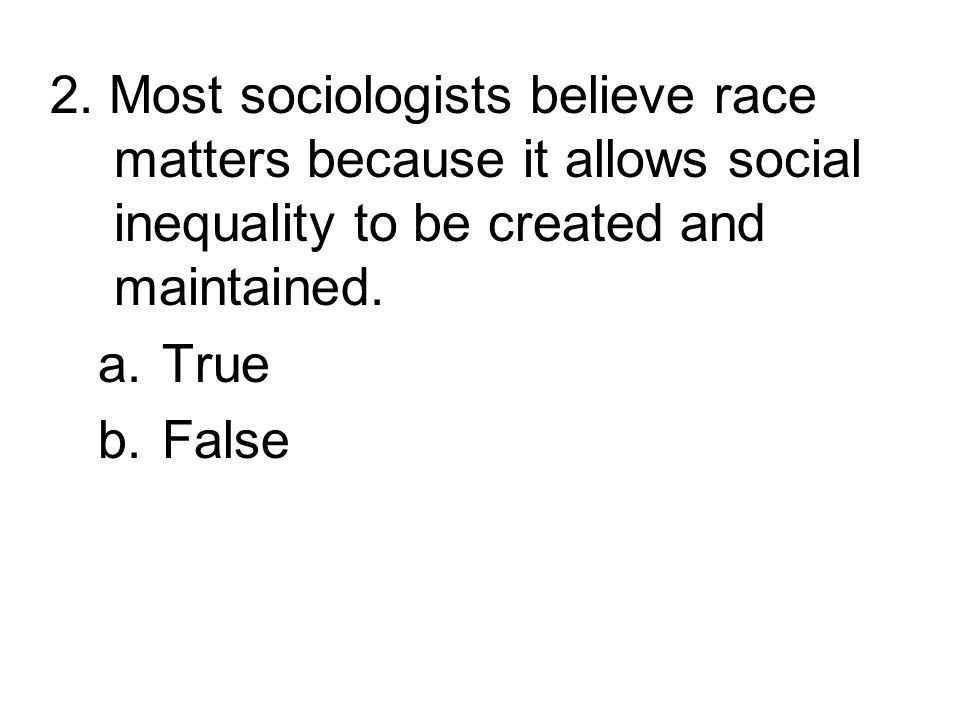 2. Most sociologists believe race matters because it allows social inequality to be created and maintained.