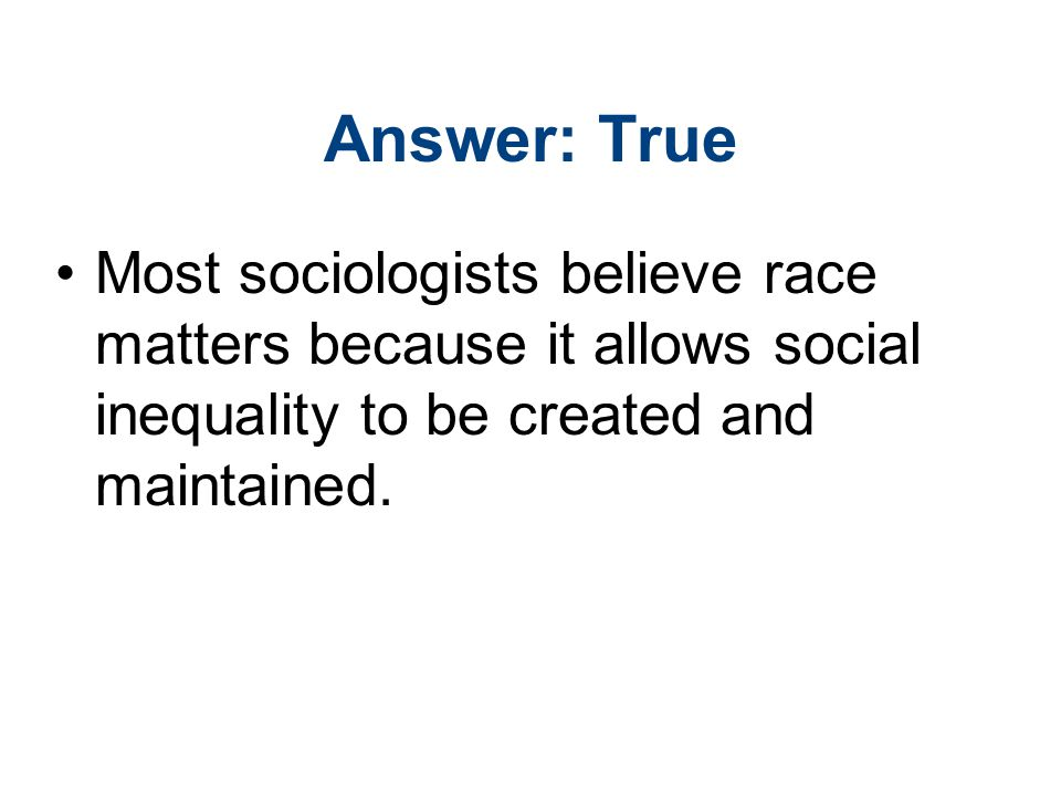 Answer: True Most sociologists believe race matters because it allows social inequality to be created and maintained.