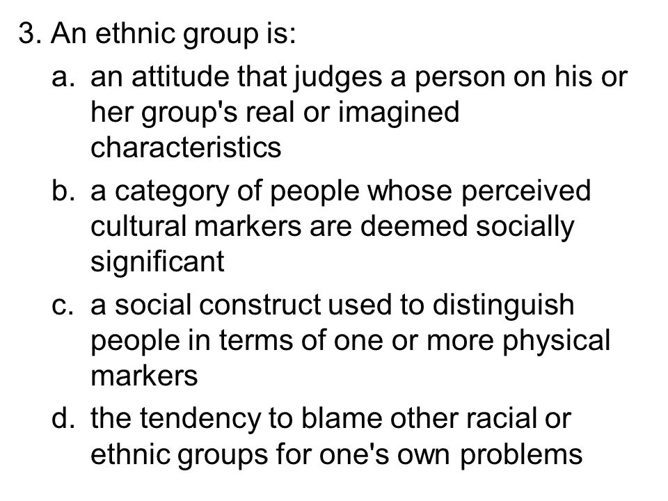 3. An ethnic group is: an attitude that judges a person on his or her group s real or imagined characteristics.