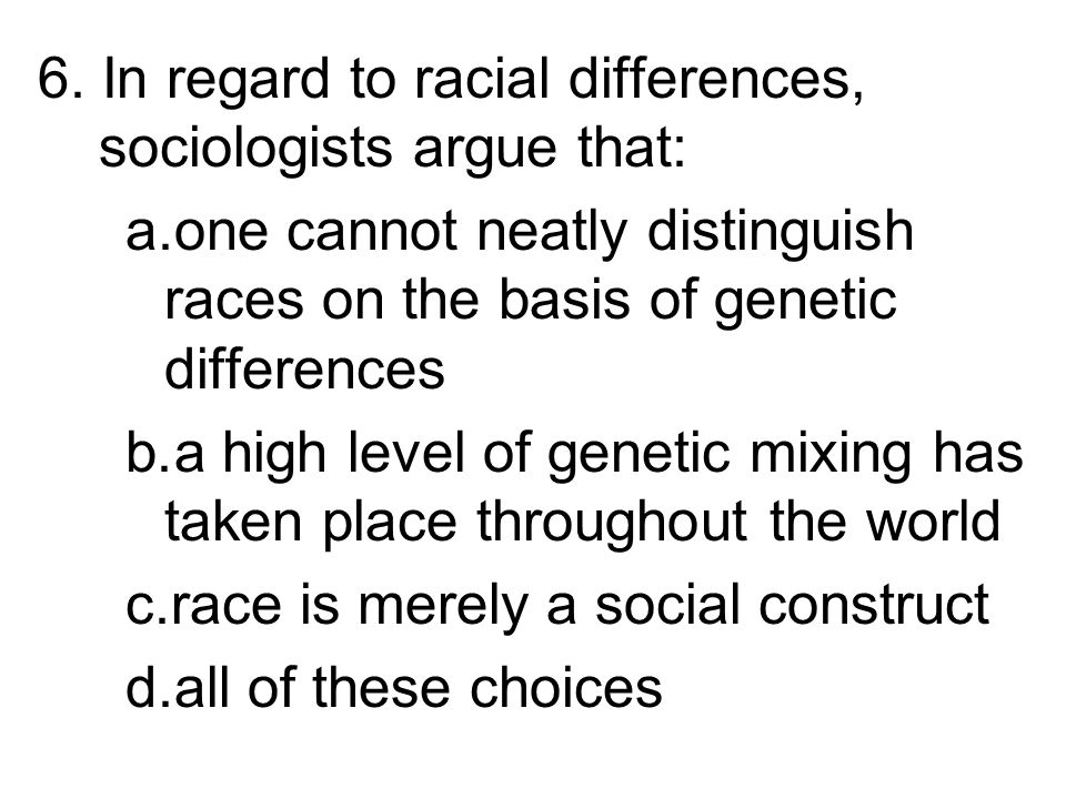 6. In regard to racial differences, sociologists argue that: