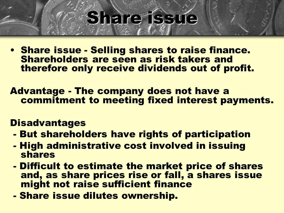 Share issue Share issue - Selling shares to raise finance. Shareholders are seen as risk takers and therefore only receive dividends out of profit.