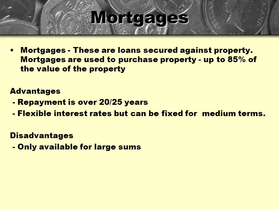 Mortgages Mortgages - These are loans secured against property. Mortgages are used to purchase property - up to 85% of the value of the property.