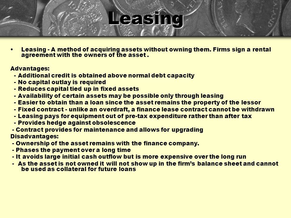 Leasing Leasing - A method of acquiring assets without owning them. Firms sign a rental agreement with the owners of the asset .