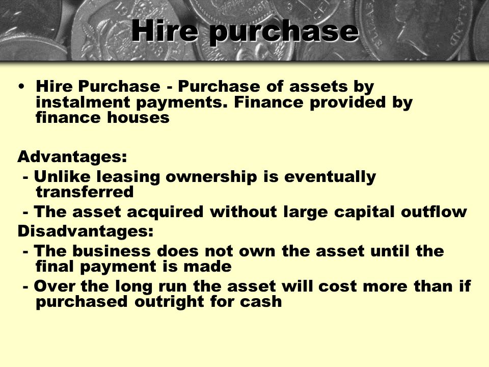 Hire purchase Hire Purchase - Purchase of assets by instalment payments. Finance provided by finance houses.
