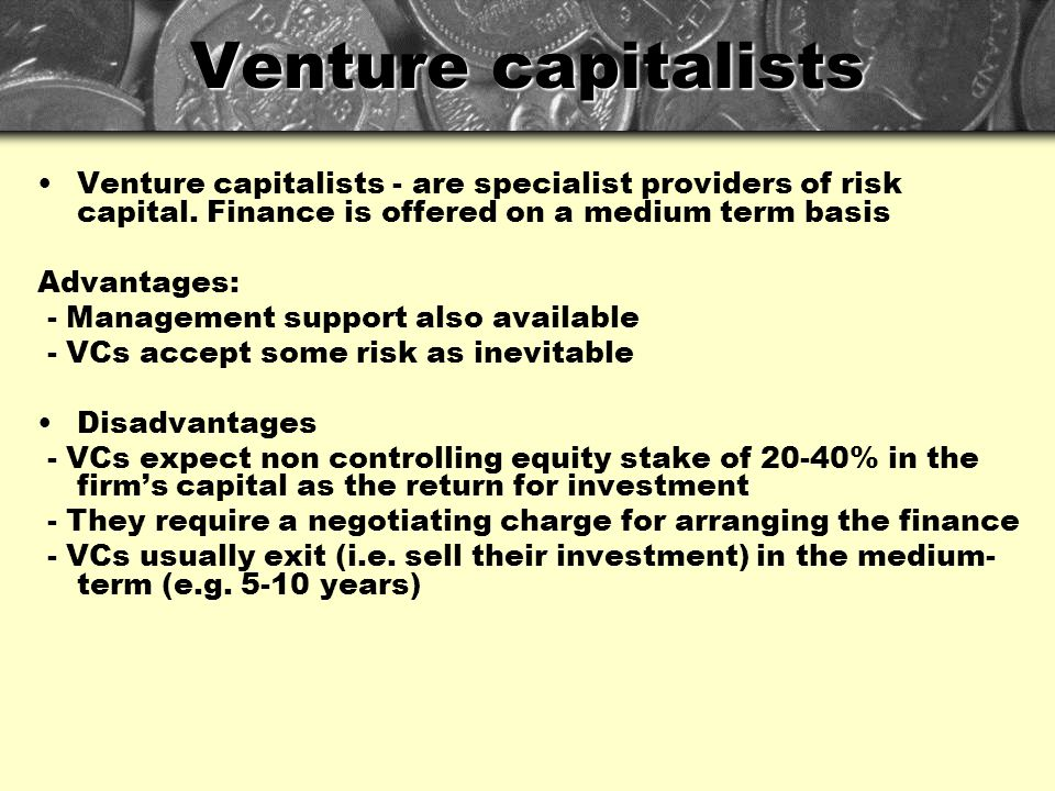 Venture capitalists Venture capitalists - are specialist providers of risk capital. Finance is offered on a medium term basis.