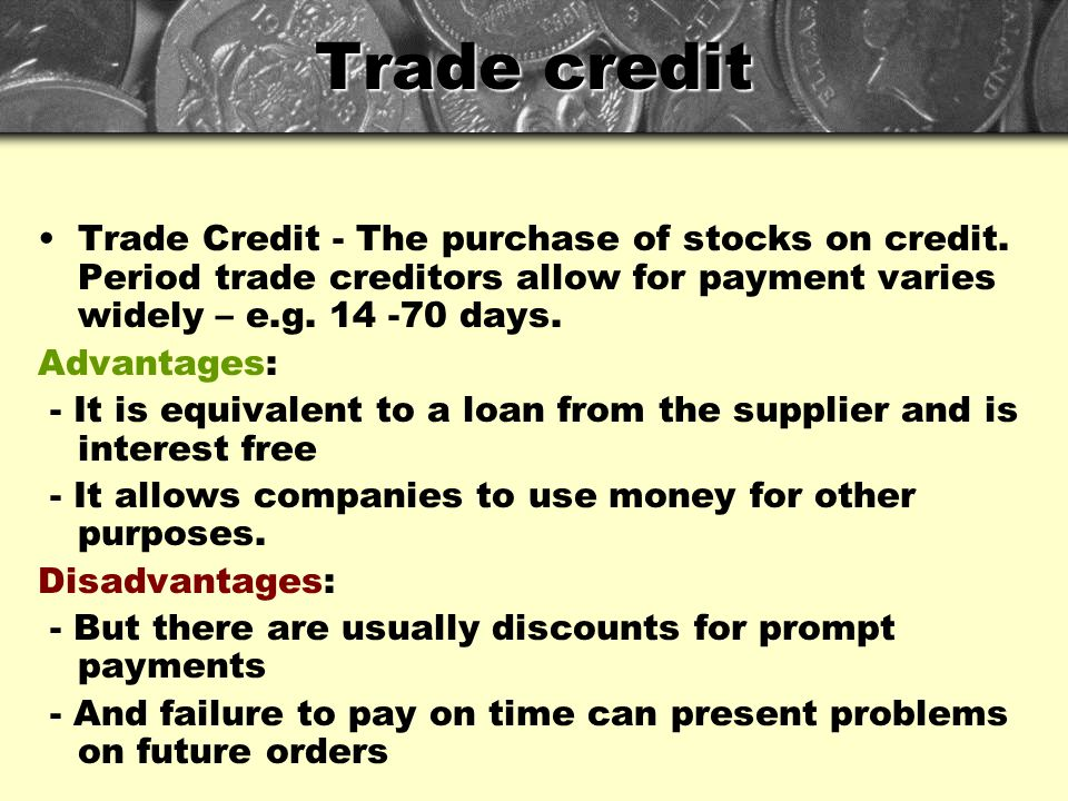 Trade credit Trade Credit - The purchase of stocks on credit. Period trade creditors allow for payment varies widely – e.g. 14 -70 days.
