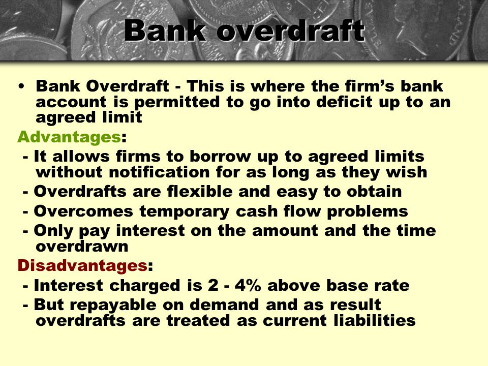Bank overdraft Bank Overdraft - This is where the firm's bank account is permitted to go into deficit up to an agreed limit.
