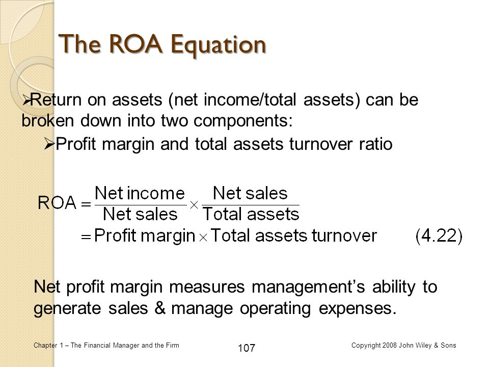 The ROA Equation Return on assets (net income/total assets) can be broken down into two components: