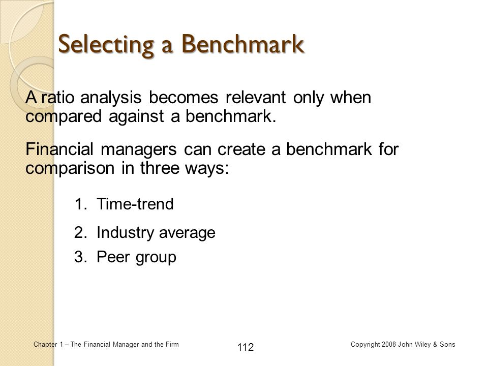 Selecting a Benchmark A ratio analysis becomes relevant only when compared against a benchmark.