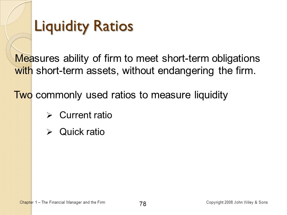 Liquidity Ratios Measures ability of firm to meet short-term obligations with short-term assets, without endangering the firm.