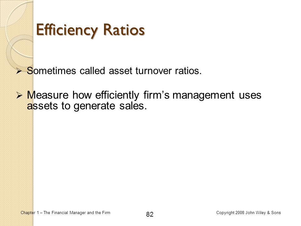 Efficiency Ratios Sometimes called asset turnover ratios.