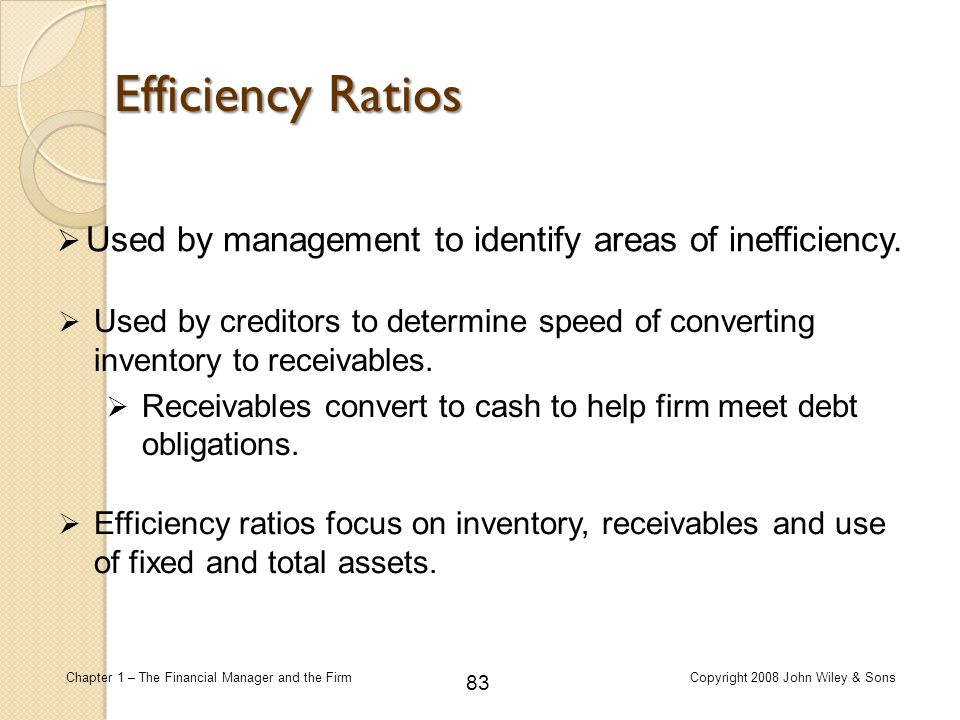 Efficiency Ratios Used by management to identify areas of inefficiency. Used by creditors to determine speed of converting inventory to receivables.
