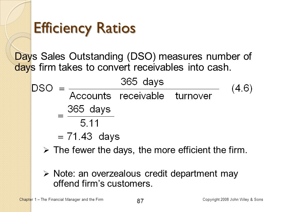 Efficiency Ratios Days Sales Outstanding (DSO) measures number of days firm takes to convert receivables into cash.