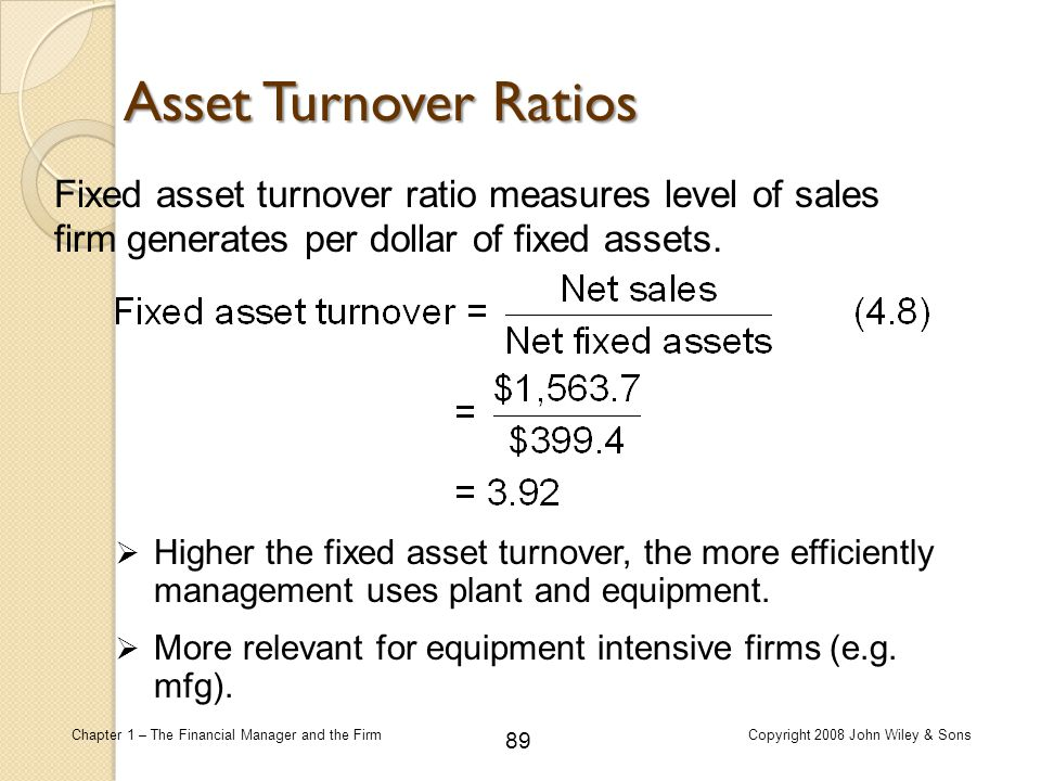 Asset Turnover Ratios Fixed asset turnover ratio measures level of sales firm generates per dollar of fixed assets.