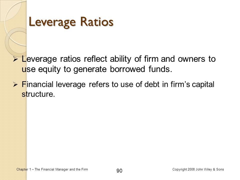 Leverage Ratios Leverage ratios reflect ability of firm and owners to use equity to generate borrowed funds.