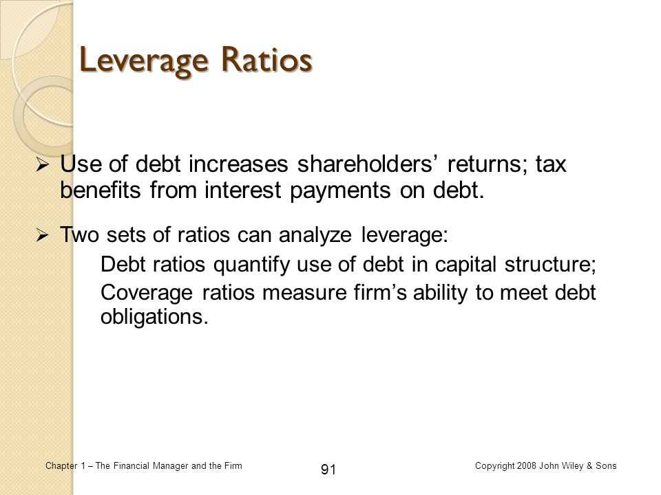 Leverage Ratios Use of debt increases shareholders' returns; tax benefits from interest payments on debt.