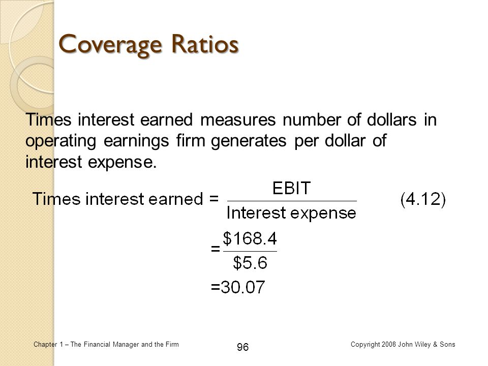 Coverage Ratios Times interest earned measures number of dollars in operating earnings firm generates per dollar of interest expense.