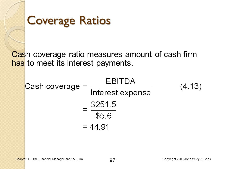 Coverage Ratios Cash coverage ratio measures amount of cash firm has to meet its interest payments.